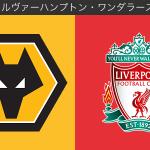 【FAカップ3回戦】ウルヴァーハンプトン・ワンダラーズvsリバプール(選手採点)