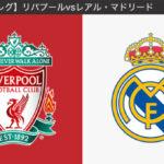 【CL準々決勝 2ndレグ】リバプールvsレアル・マドリード